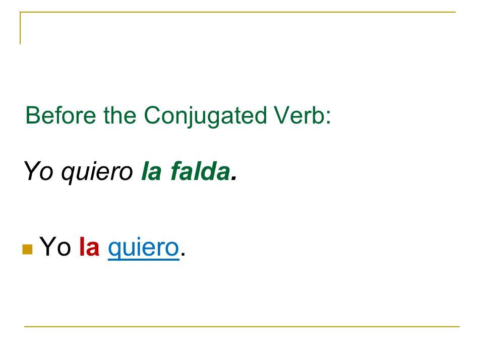 Before the Conjugated Verb: Yo quiero la falda. Yo la quiero.