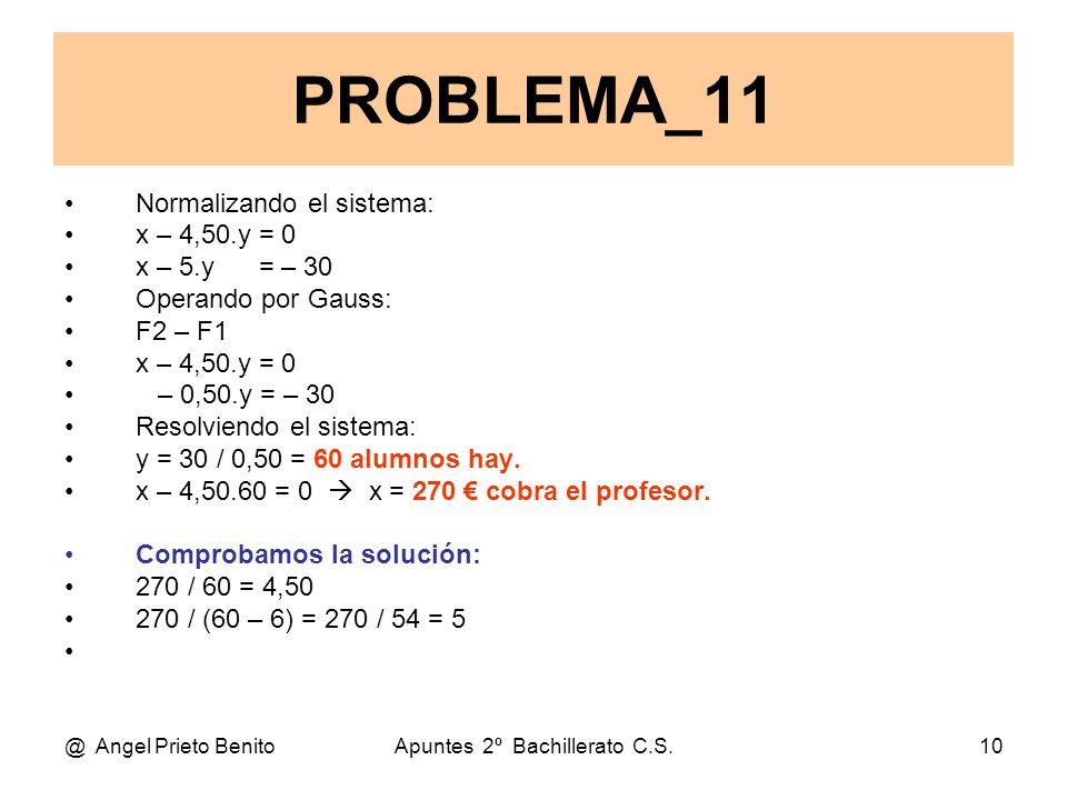 @ Angel Prieto BenitoApuntes 2º Bachillerato C.S.10 Normalizando el sistema: x – 4,50.y = 0 x – 5.y = – 30 Operando por Gauss: F2 – F1 x – 4,50.y = 0 – 0,50.y = – 30 Resolviendo el sistema: y = 30 / 0,50 = 60 alumnos hay.