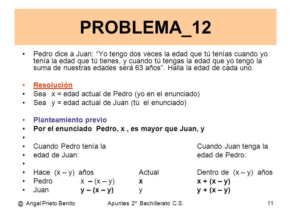 @ Angel Prieto BenitoApuntes 2º Bachillerato C.S.11 Pedro dice a Juan: Yo tengo dos veces la edad que tú tenías cuando yo tenía la edad que tú tienes, y cuando tú tengas la edad que yo tengo la suma de nuestras edades será 63 años .