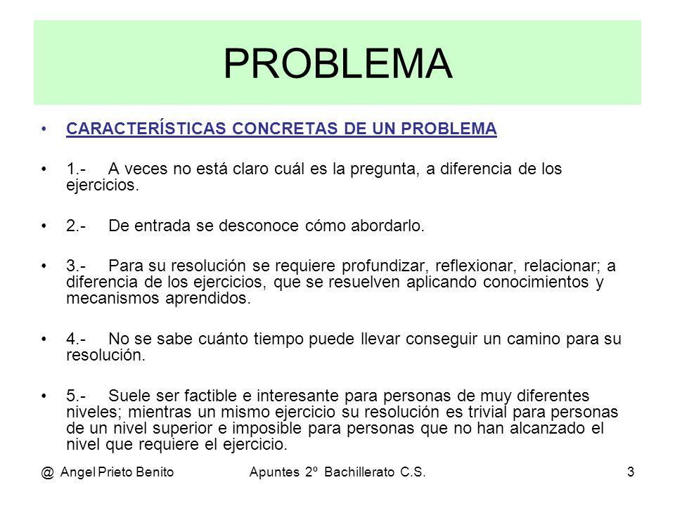 @ Angel Prieto BenitoApuntes 2º Bachillerato C.S.3 PROBLEMA CARACTERÍSTICAS CONCRETAS DE UN PROBLEMA 1.- A veces no está claro cuál es la pregunta, a diferencia de los ejercicios.