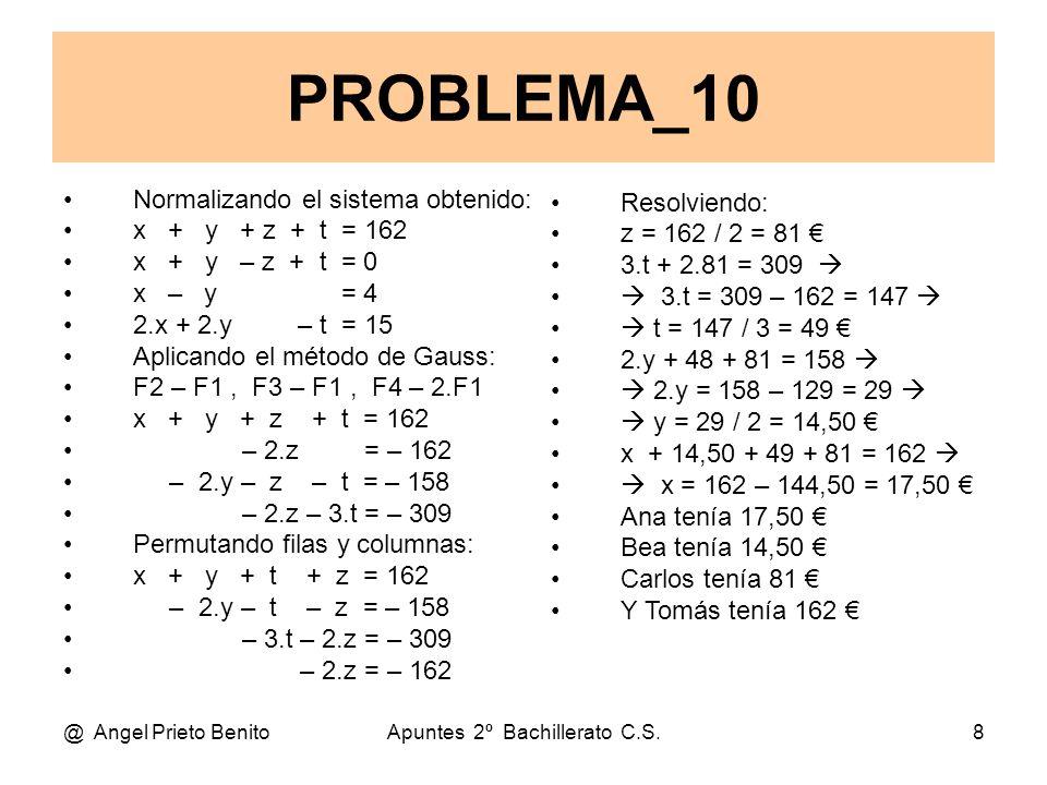 @ Angel Prieto BenitoApuntes 2º Bachillerato C.S.8 Normalizando el sistema obtenido: x + y + z + t = 162 x + y – z + t = 0 x – y = 4 2.x + 2.y – t = 15 Aplicando el método de Gauss: F2 – F1, F3 – F1, F4 – 2.F1 x + y + z + t = 162 – 2.z = – 162 – 2.y – z – t = – 158 – 2.z – 3.t = – 309 Permutando filas y columnas: x + y + t + z = 162 – 2.y – t – z = – 158 – 3.t – 2.z = – 309 – 2.z = – 162 PROBLEMA_10 Resolviendo: z = 162 / 2 = 81 € 3.t + 2.81 = 309   3.t = 309 – 162 = 147   t = 147 / 3 = 49 € 2.y + 48 + 81 = 158   2.y = 158 – 129 = 29   y = 29 / 2 = 14,50 € x + 14,50 + 49 + 81 = 162   x = 162 – 144,50 = 17,50 € Ana tenía 17,50 € Bea tenía 14,50 € Carlos tenía 81 € Y Tomás tenía 162 €