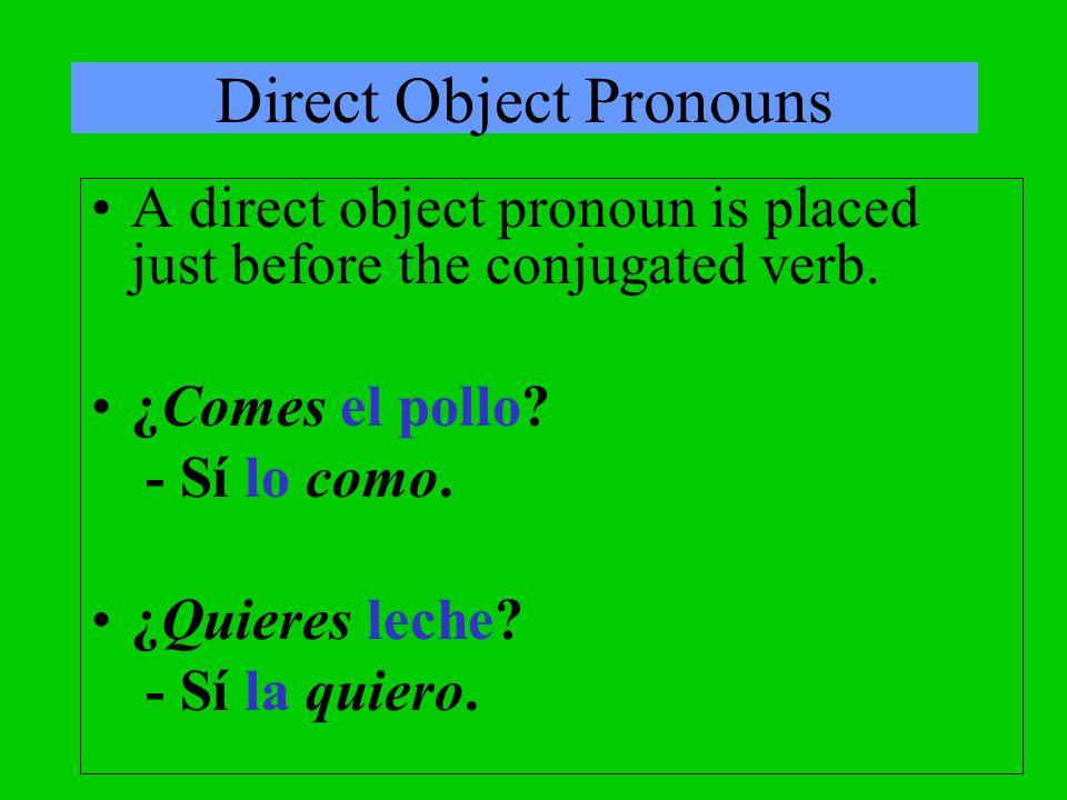 Direct Object Pronouns A direct object pronoun is placed just before the conjugated verb. ¿Comes el pollo? - Sí lo como. ¿Quieres leche? - Sí la quier
