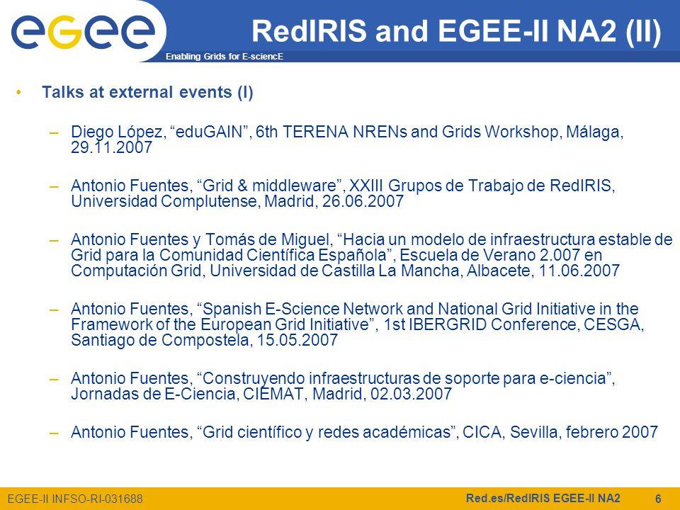 Enabling Grids for E-sciencE EGEE-II INFSO-RI-031688 Red.es/RedIRIS EGEE-II NA2 6 Talks at external events (I) –Diego López, eduGAIN , 6th TERENA NRENs and Grids Workshop, Málaga, 29.11.2007 –Antonio Fuentes, Grid & middleware , XXIII Grupos de Trabajo de RedIRIS, Universidad Complutense, Madrid, 26.06.2007 –Antonio Fuentes y Tomás de Miguel, Hacia un modelo de infraestructura estable de Grid para la Comunidad Científica Española , Escuela de Verano 2.007 en Computación Grid, Universidad de Castilla La Mancha, Albacete, 11.06.2007 –Antonio Fuentes, Spanish E-Science Network and National Grid Initiative in the Framework of the European Grid Initiative , 1st IBERGRID Conference, CESGA, Santiago de Compostela, 15.05.2007 –Antonio Fuentes, Construyendo infraestructuras de soporte para e-ciencia , Jornadas de E-Ciencia, CIEMAT, Madrid, 02.03.2007 –Antonio Fuentes, Grid científico y redes académicas , CICA, Sevilla, febrero 2007 RedIRIS and EGEE-II NA2 (II)
