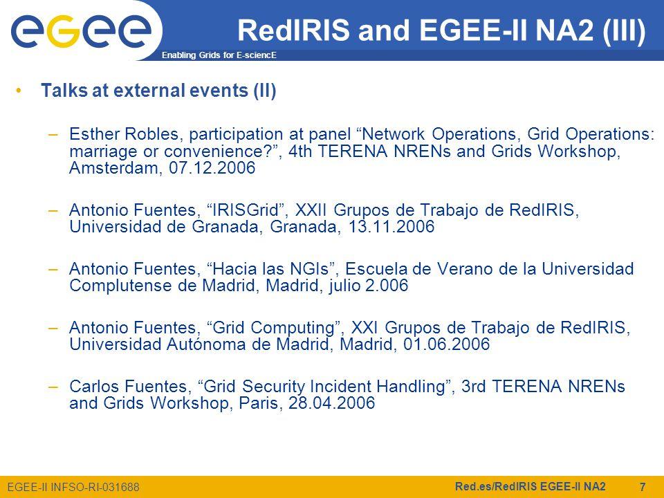 Enabling Grids for E-sciencE EGEE-II INFSO-RI-031688 Red.es/RedIRIS EGEE-II NA2 7 Talks at external events (II) –Esther Robles, participation at panel Network Operations, Grid Operations: marriage or convenience? , 4th TERENA NRENs and Grids Workshop, Amsterdam, 07.12.2006 –Antonio Fuentes, IRISGrid , XXII Grupos de Trabajo de RedIRIS, Universidad de Granada, Granada, 13.11.2006 –Antonio Fuentes, Hacia las NGIs , Escuela de Verano de la Universidad Complutense de Madrid, Madrid, julio 2.006 –Antonio Fuentes, Grid Computing , XXI Grupos de Trabajo de RedIRIS, Universidad Autónoma de Madrid, Madrid, 01.06.2006 –Carlos Fuentes, Grid Security Incident Handling , 3rd TERENA NRENs and Grids Workshop, Paris, 28.04.2006 RedIRIS and EGEE-II NA2 (III)