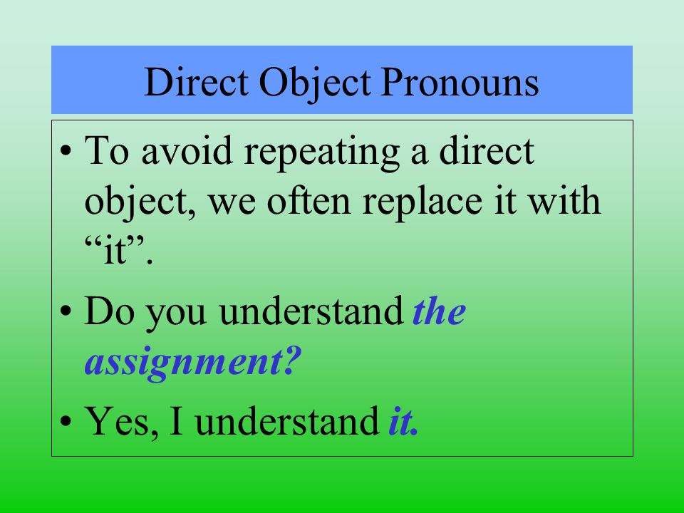 Direct Object Pronouns To avoid repeating a direct object, we often replace it with it .