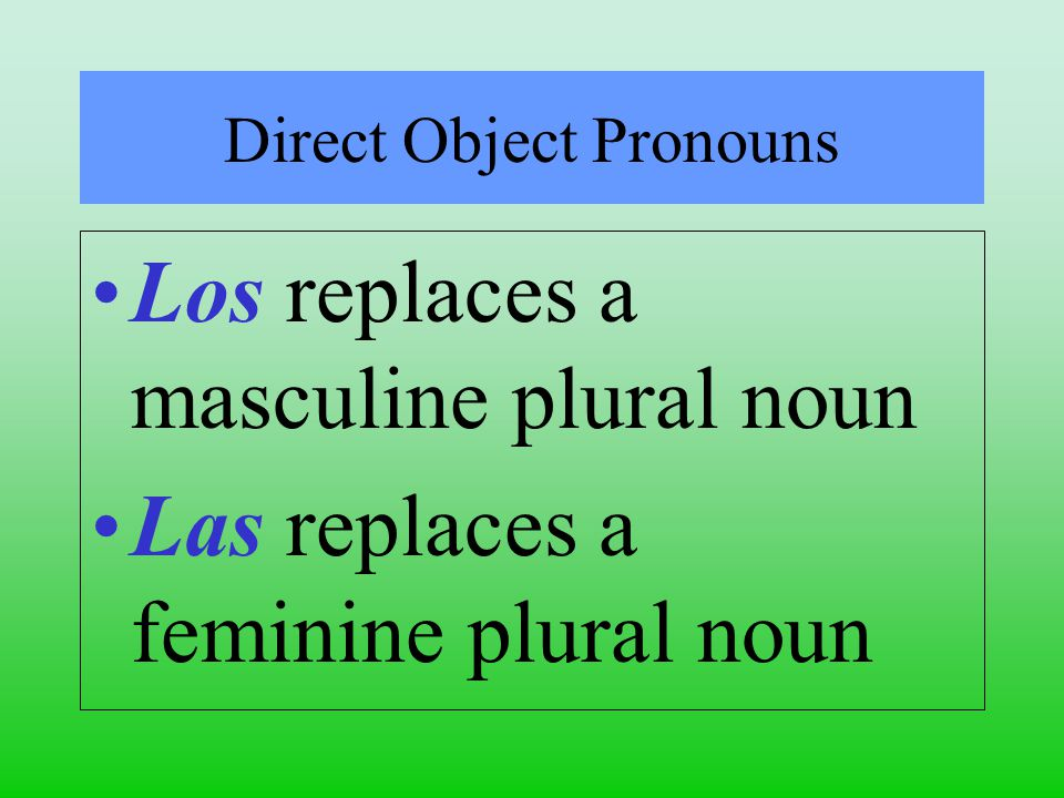 Direct Object Pronouns Los replaces a masculine plural noun Las replaces a feminine plural noun