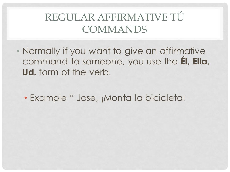 REGULAR AFFIRMATIVE TÚ COMMANDS Normally if you want to give an affirmative command to someone, you use the Él, Ella, Ud.