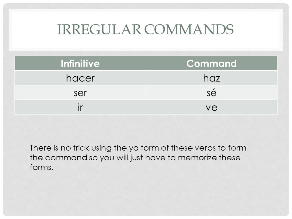 IRREGULAR COMMANDS InfinitiveCommand hacerhaz sersé irve There is no trick using the yo form of these verbs to form the command so you will just have to memorize these forms.