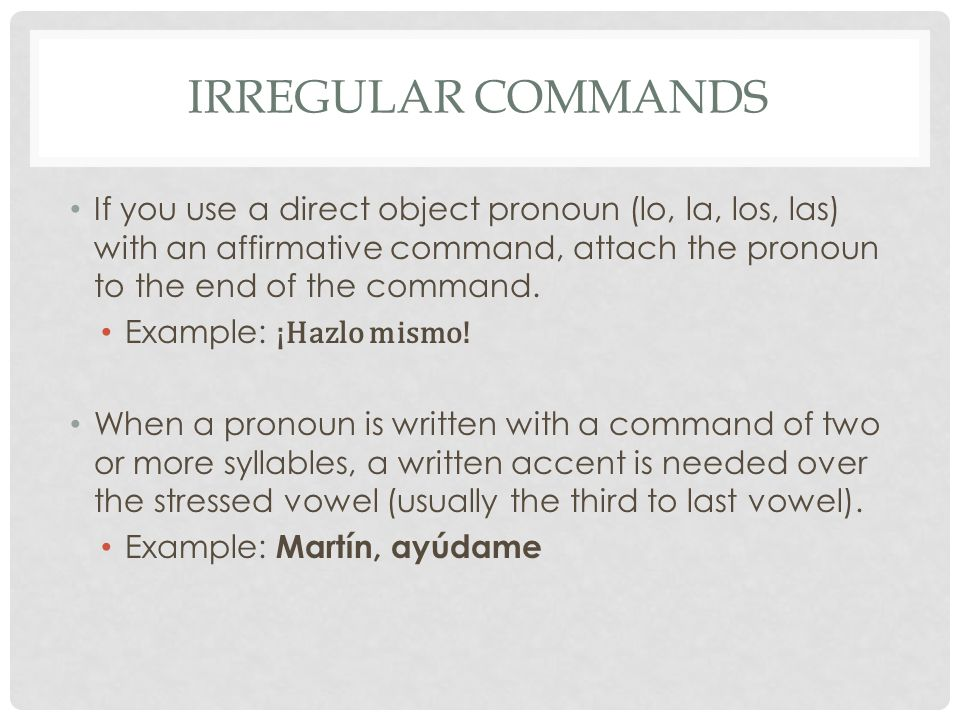 IRREGULAR COMMANDS If you use a direct object pronoun (lo, la, los, las) with an affirmative command, attach the pronoun to the end of the command.