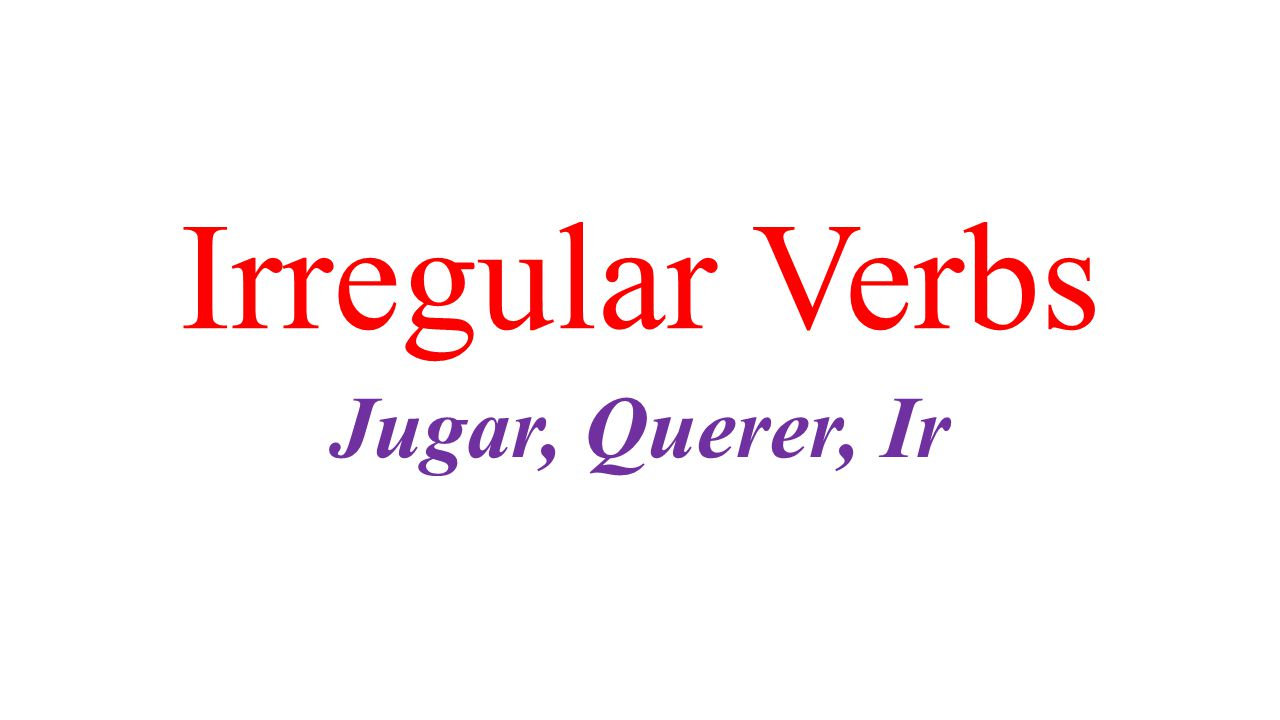 Irregular Verbs Jugar, Querer, Ir