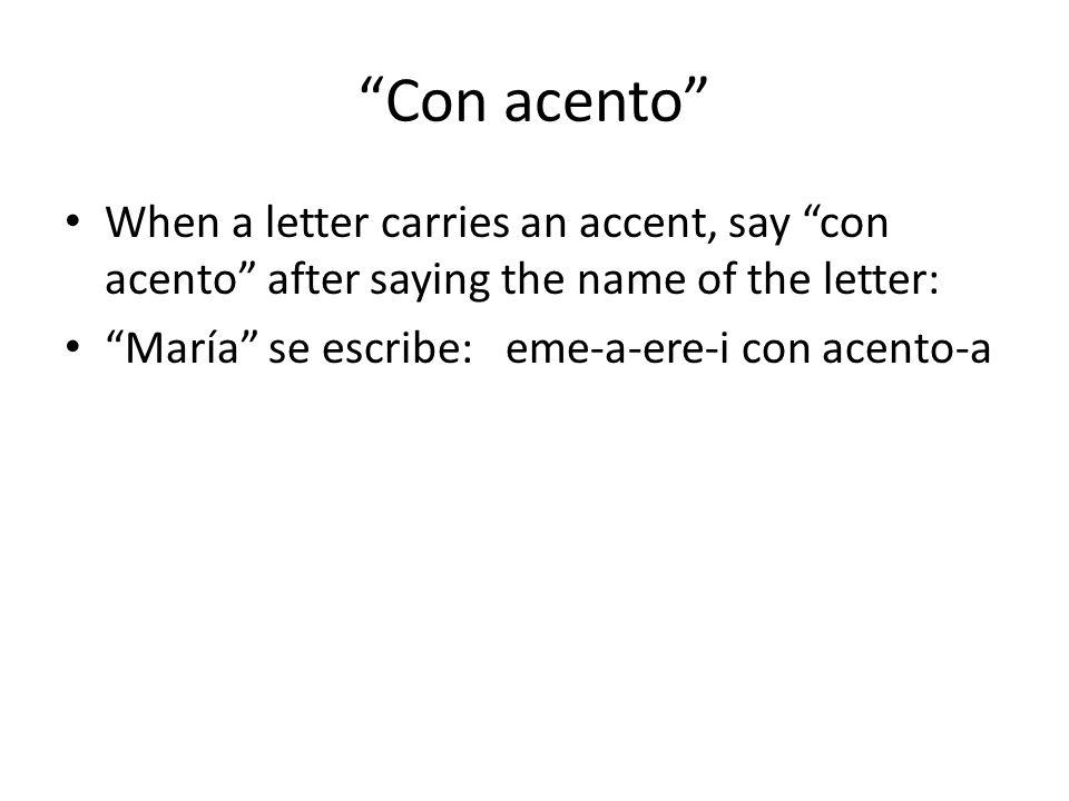 """""""Con acento"""" When a letter carries an accent, say """"con acento"""" after saying the name of the letter: """"María"""" se escribe: eme-a-ere-i con acento-a"""