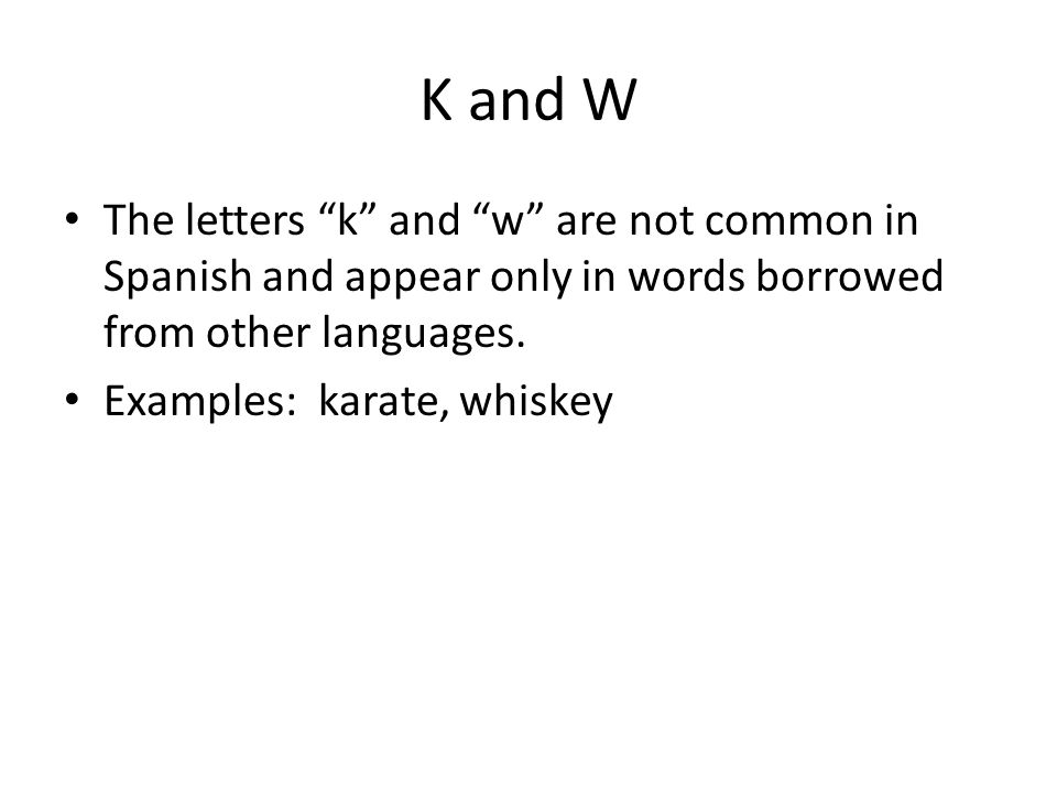 """K and W The letters """"k"""" and """"w"""" are not common in Spanish and appear only in words borrowed from other languages. Examples: karate, whiskey"""