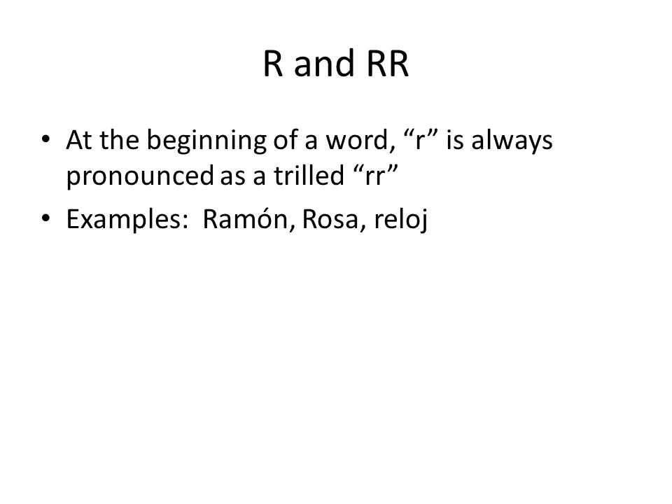 """R and RR At the beginning of a word, """"r"""" is always pronounced as a trilled """"rr"""" Examples: Ramón, Rosa, reloj"""
