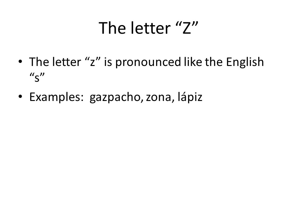 """The letter """"Z"""" The letter """"z"""" is pronounced like the English """"s"""" Examples: gazpacho, zona, lápiz"""