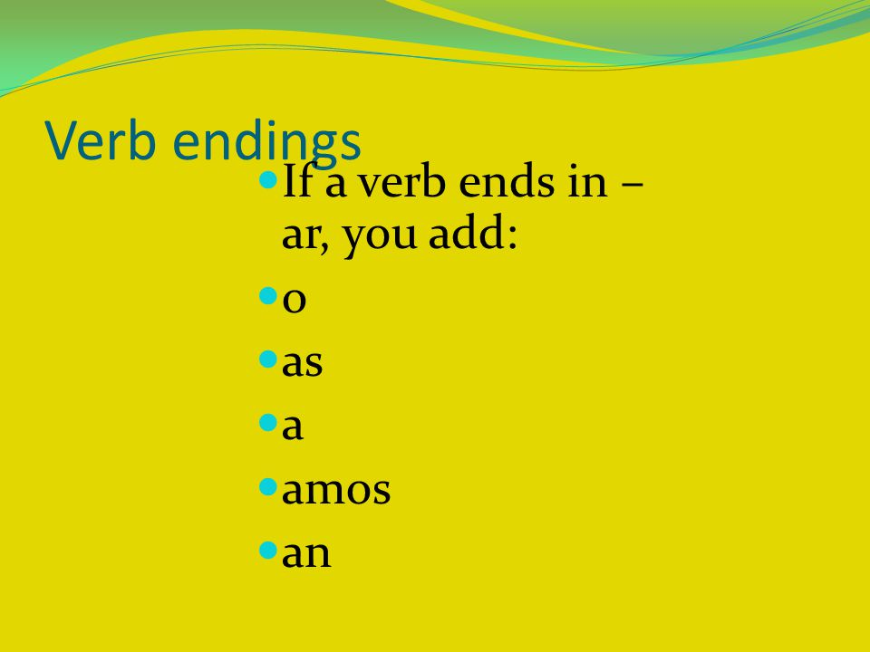 Verb endings If a verb ends in – ar, you add: o as a amos an