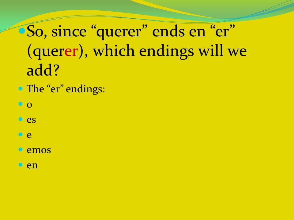 "So, since ""querer"" ends en ""er"" (querer), which endings will we add? The ""er"" endings: o es e emos en"