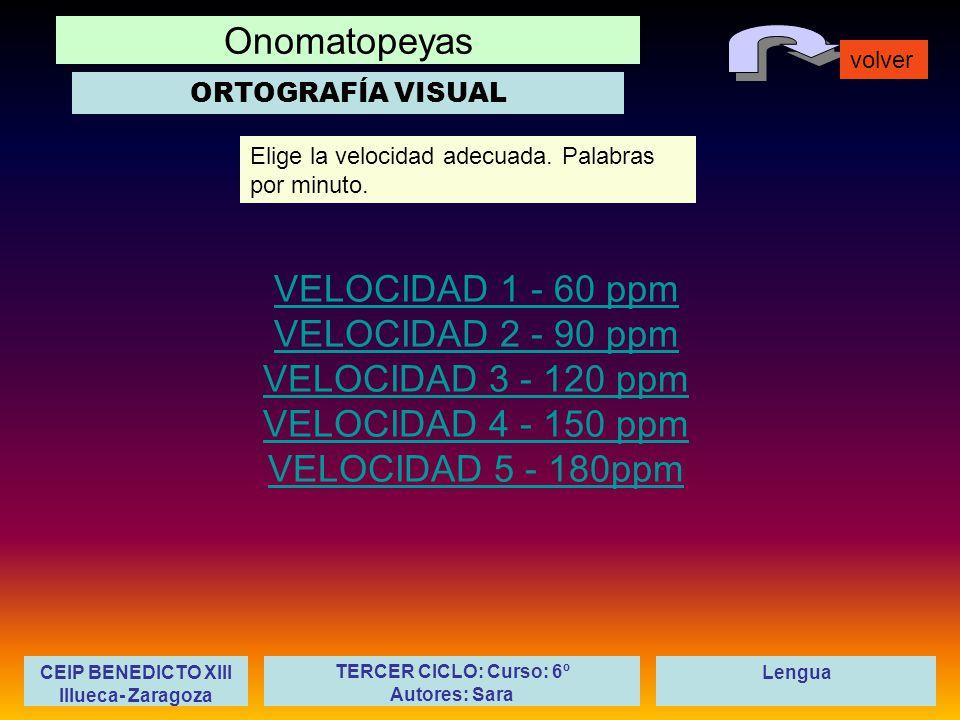 Onomatopeyas volver LenguaCEIP BENEDICTO XIII Illueca- Zaragoza TERCER CICLO: Curso: 6º Autores: Sara VELOCIDAD 1 - 60 ppm VELOCIDAD 2 - 90 ppm VELOCIDAD 3 - 120 ppm VELOCIDAD 4 - 150 ppm VELOCIDAD 5 - 180ppm Elige la velocidad adecuada.