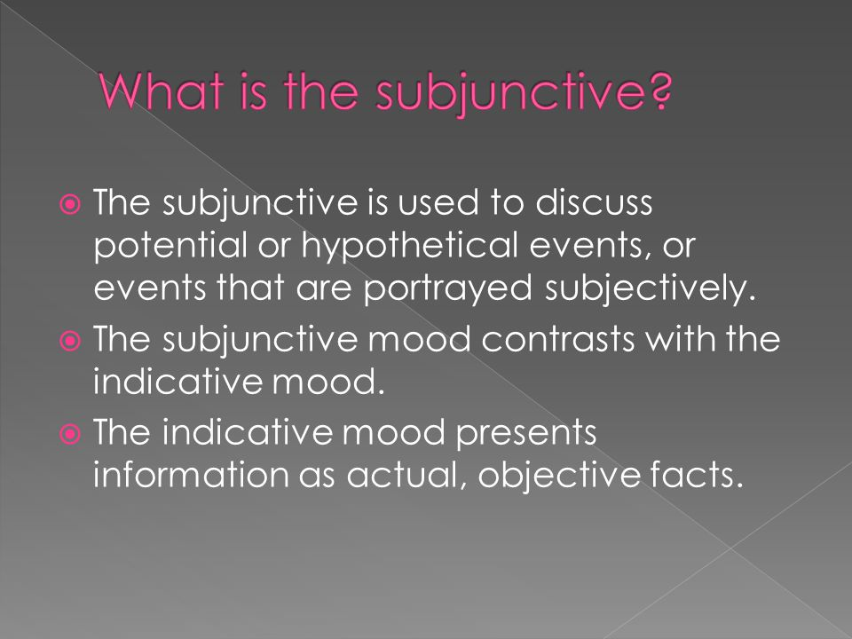  The subjunctive is used to discuss potential or hypothetical events, or events that are portrayed subjectively.
