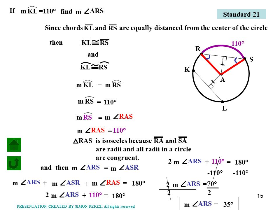 16 Q M P L A If QPm find ALM m =120° and Since chords and LM QP are equally distanced from the center of the circle QP LM then QPm LMm = m = 120° Standard 21 PRESENTATION CREATED BY SIMON PEREZ.