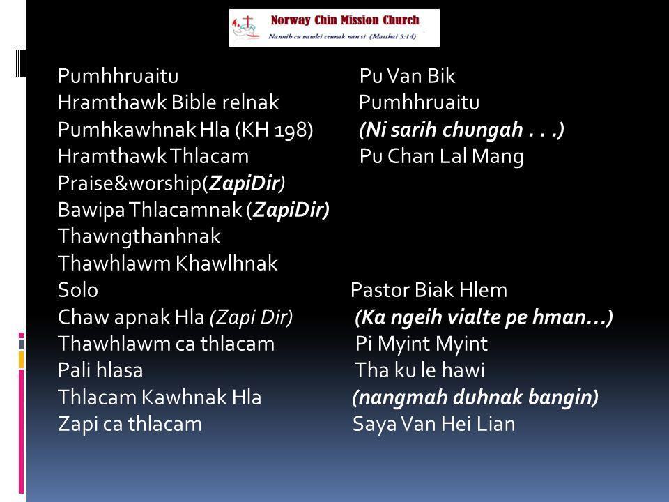 Pumhhruaitu Pu Van Bik Hramthawk Bible relnak Pumhhruaitu Pumhkawhnak Hla (KH 198) (Ni sarih chungah...) Hramthawk Thlacam Pu Chan Lal Mang Praise&worship(ZapiDir) Bawipa Thlacamnak (ZapiDir) Thawngthanhnak Thawhlawm Khawlhnak Solo Pastor Biak Hlem Chaw apnak Hla (Zapi Dir) (Ka ngeih vialte pe hman...) Thawhlawm ca thlacam Pi Myint Myint Pali hlasa Tha ku le hawi Thlacam Kawhnak Hla (nangmah duhnak bangin) Zapi ca thlacam Saya Van Hei Lian
