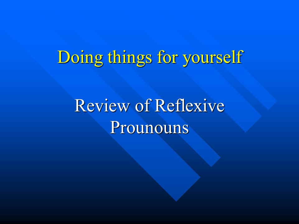 Doing things for yourself Review of Reflexive Prounouns