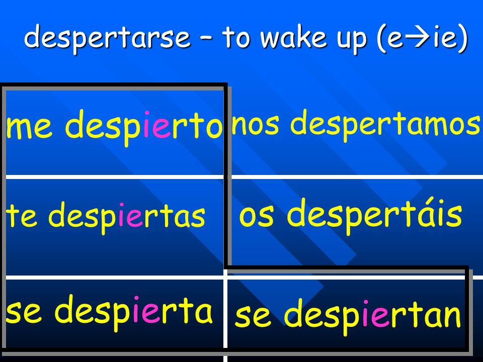 despertarse – to wake up (e  ie) me despierto te despiertas se despierta nos despertamos os despertáis se despiertan