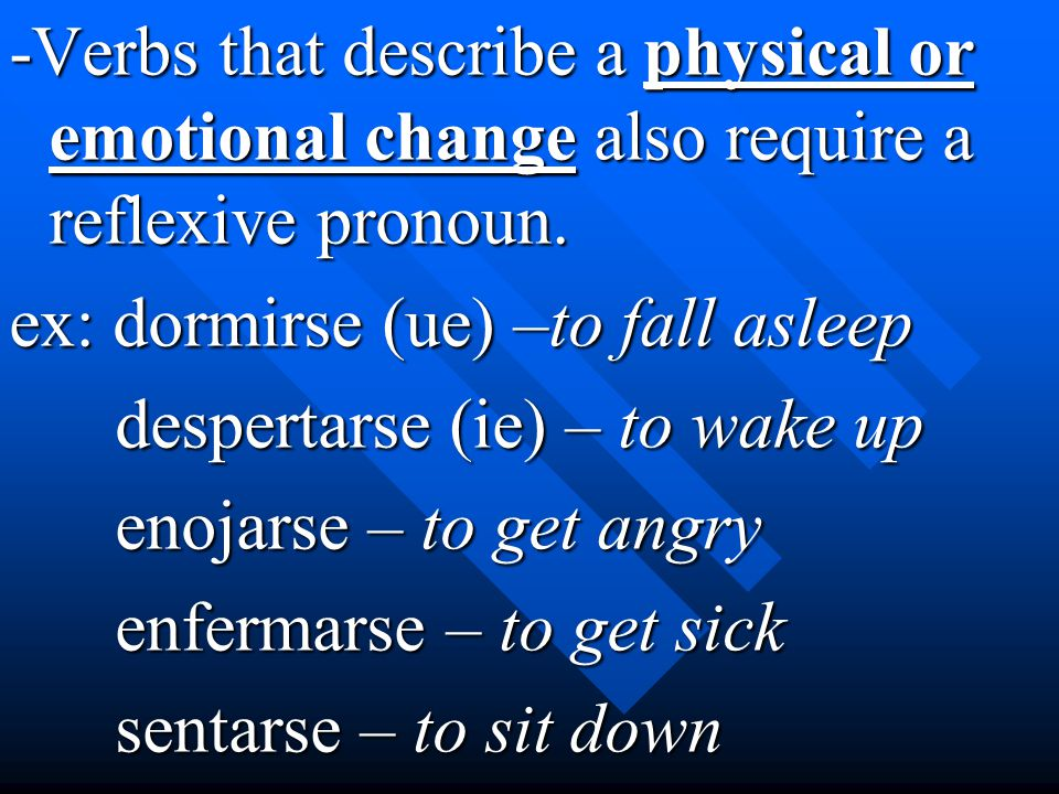 -Verbs that describe a physical or emotional change also require a reflexive pronoun. ex: dormirse (ue) –to fall asleep despertarse (ie) – to wake up