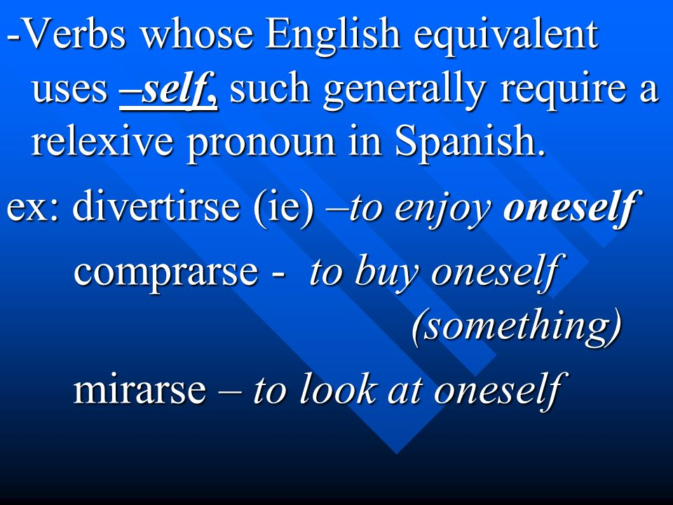 -Verbs whose English equivalent uses –self, such generally require a relexive pronoun in Spanish. ex: divertirse (ie) –to enjoy oneself comprarse - to