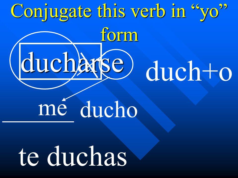 Conjugate this verb in yo form ducharse me ______ ducho duch+o te duchas