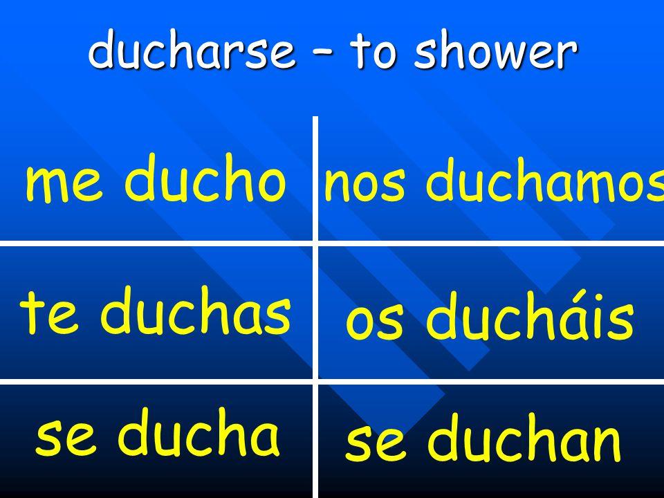 ducharse – to shower me ducho te duchas se ducha nos duchamos os ducháis se duchan