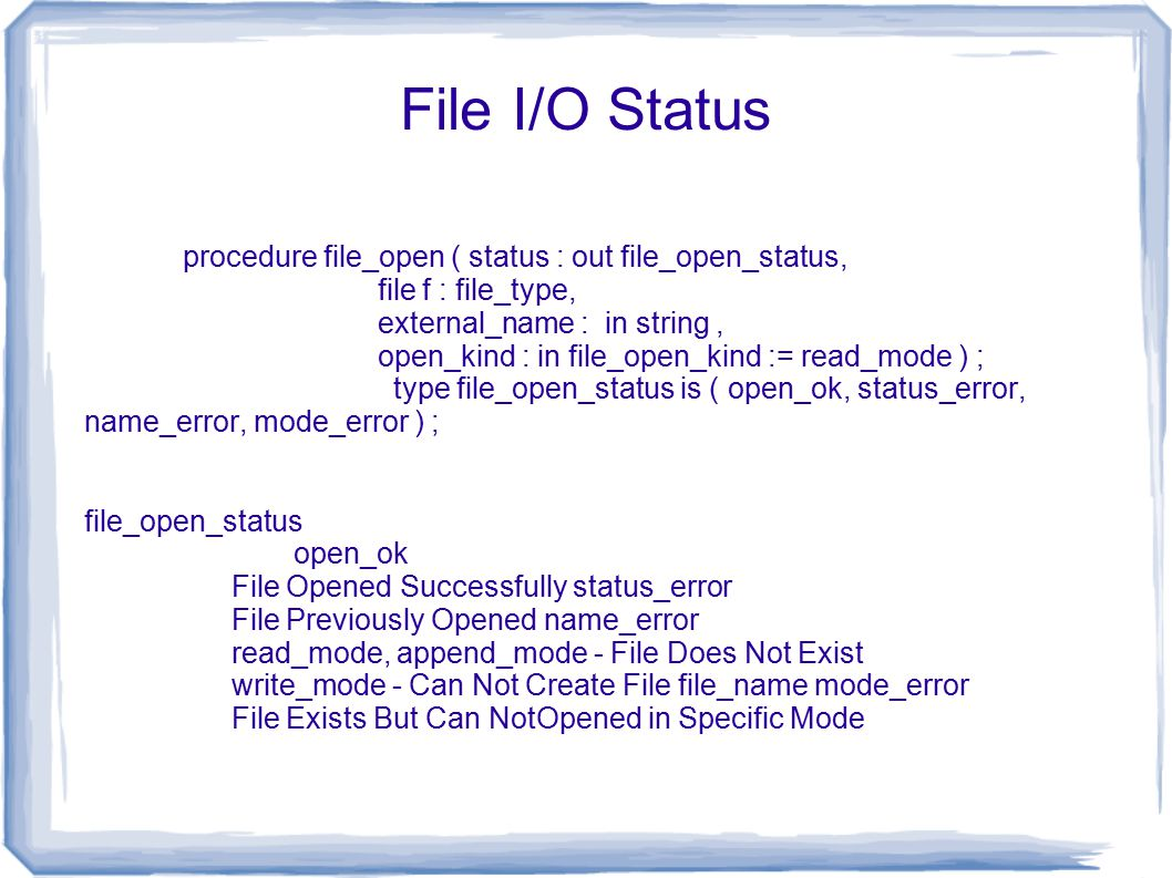 File I/O Status procedure file_open ( status : out file_open_status, file f : file_type, external_name : in string, open_kind : in file_open_kind := read_mode ) ; type file_open_status is ( open_ok, status_error, name_error, mode_error ) ; file_open_status open_ok File Opened Successfully status_error File Previously Opened name_error read_mode, append_mode - File Does Not Exist write_mode - Can Not Create File file_name mode_error File Exists But Can NotOpened in Specific Mode