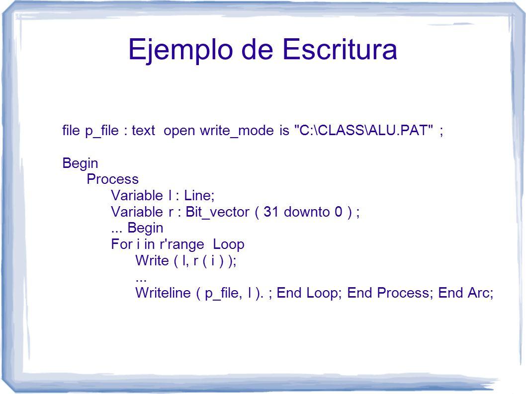 Ejemplo de Escritura file p_file : text open write_mode is C:\CLASS\ALU.PAT ; Begin Process Variable l : Line; Variable r : Bit_vector ( 31 downto 0 ) ;...