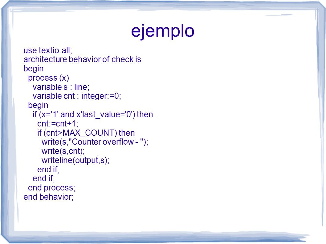 ejemplo use textio.all; architecture behavior of check is begin process (x) variable s : line; variable cnt : integer:=0; begin if (x= 1 and x last_value= 0 ) then cnt:=cnt+1; if (cnt>MAX_COUNT) then write(s, Counter overflow - ); write(s,cnt); writeline(output,s); end if; end process; end behavior;