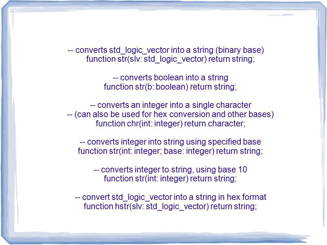 -- converts std_logic_vector into a string (binary base) function str(slv: std_logic_vector) return string; -- converts boolean into a string function str(b: boolean) return string; -- converts an integer into a single character -- (can also be used for hex conversion and other bases) function chr(int: integer) return character; -- converts integer into string using specified base function str(int: integer; base: integer) return string; -- converts integer to string, using base 10 function str(int: integer) return string; -- convert std_logic_vector into a string in hex format function hstr(slv: std_logic_vector) return string;