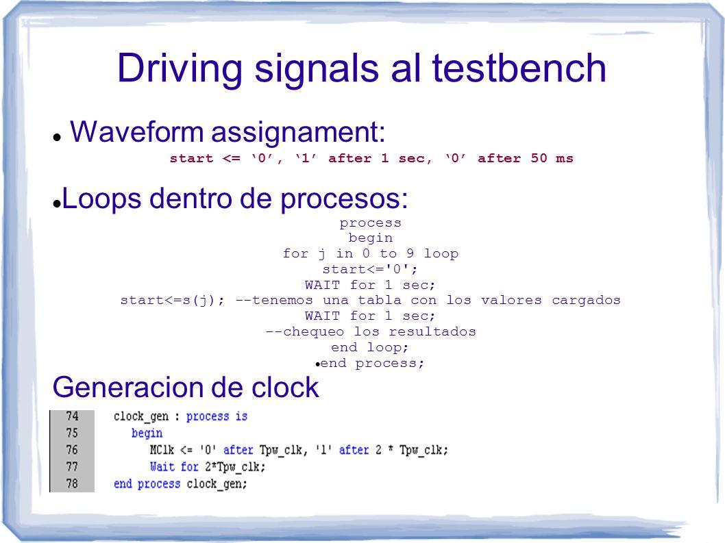 Driving signals al testbench Waveform assignament: start <= '0', '1' after 1 sec, '0' after 50 ms Loops dentro de procesos: process begin for j in 0 to 9 loop start<= 0 ; WAIT for 1 sec; start<=s(j); --tenemos una tabla con los valores cargados WAIT for 1 sec; --chequeo los resultados end loop; end process; Generacion de clock