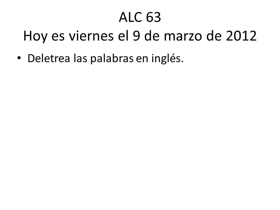 ALC 63 Hoy es viernes el 9 de marzo de 2012 Deletrea las palabras en inglés.