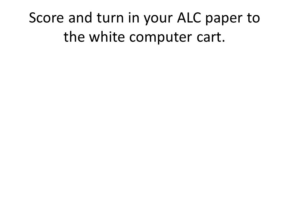 Score and turn in your ALC paper to the white computer cart.