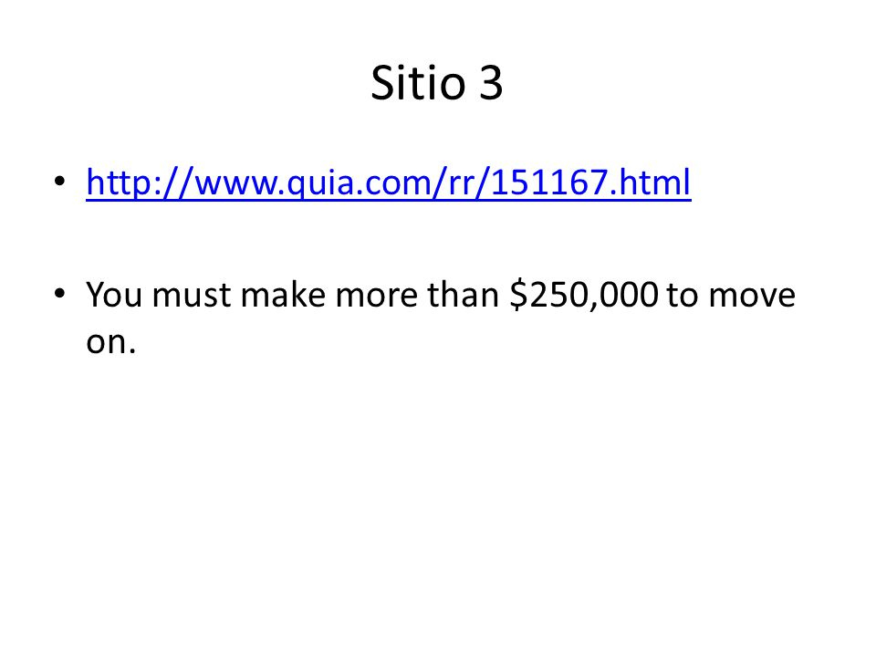 Sitio 3 http://www.quia.com/rr/151167.html You must make more than $250,000 to move on.