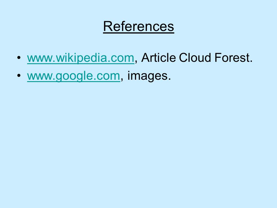 References www.wikipedia.com, Article Cloud Forest.www.wikipedia.com www.google.com, images.www.google.com
