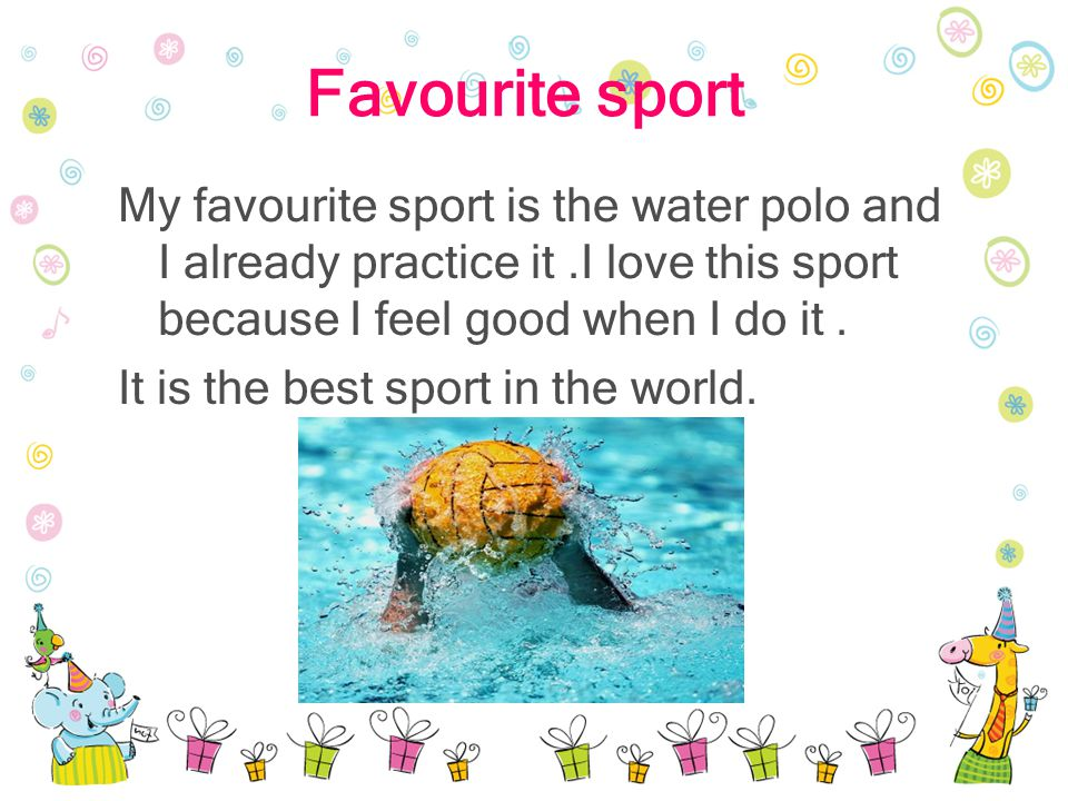 Favourite sport My favourite sport is the water polo and I already practice it.I love this sport because I feel good when I do it.