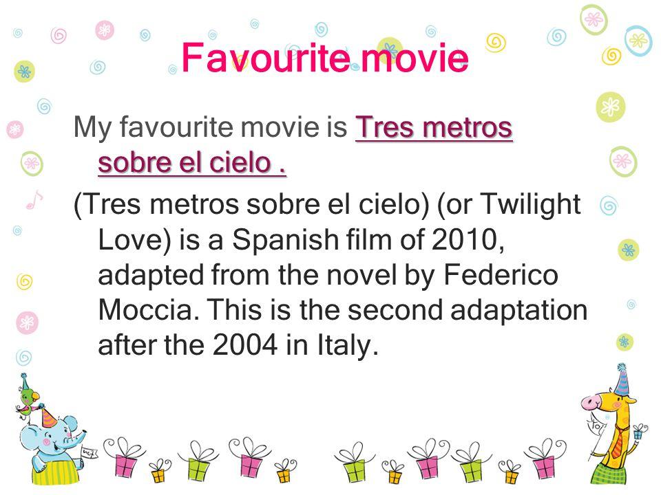 Favourite movie Tres metros sobre el cielo. My favourite movie is Tres metros sobre el cielo. (Tres metros sobre el cielo) (or Twilight Love) is a Spa