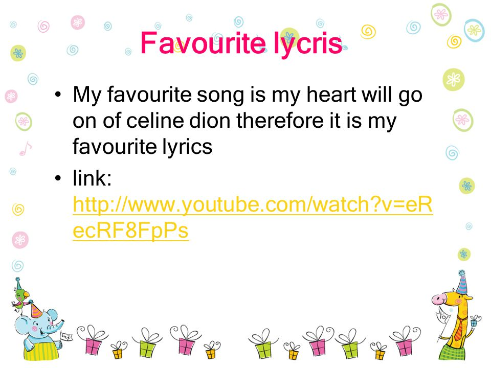 Favourite lycris My favourite song is my heart will go on of celine dion therefore it is my favourite lyrics link: http://www.youtube.com/watch v=eR ecRF8FpPs http://www.youtube.com/watch v=eR ecRF8FpPs