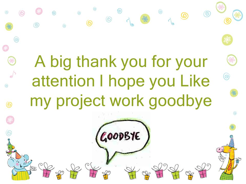 A big thank you for your attention I hope you Like my project work goodbye