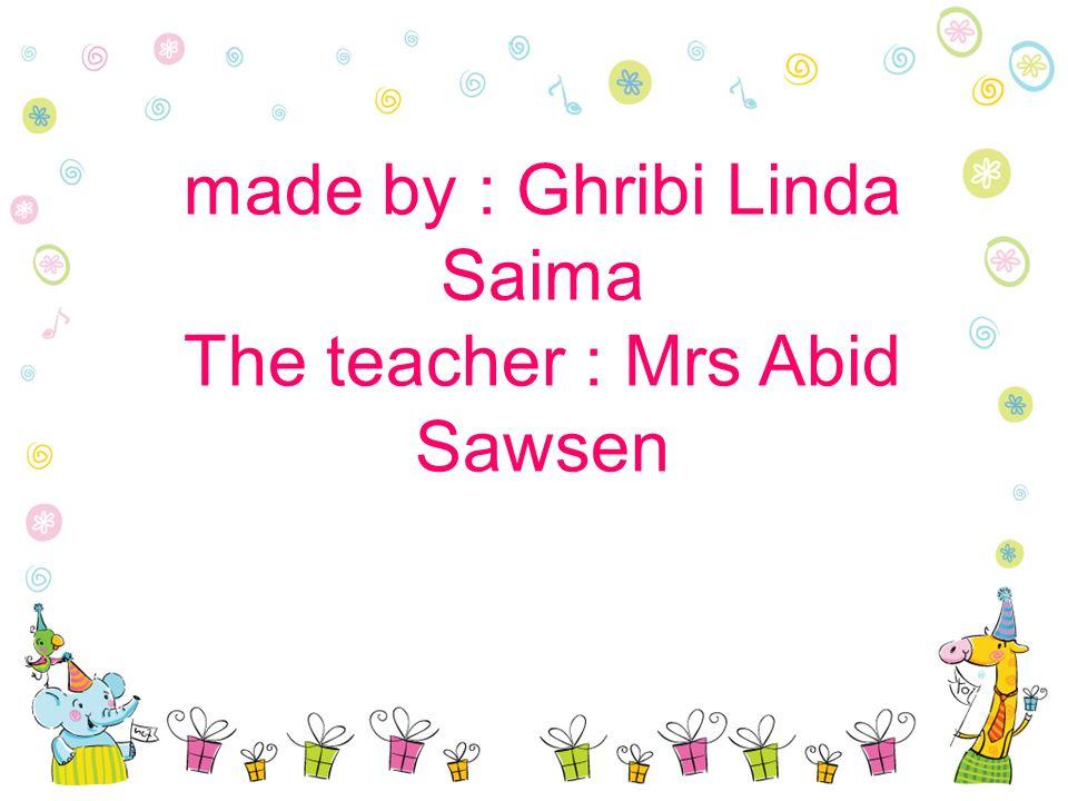 made by : Ghribi Linda Saima The teacher : Mrs Abid Sawsen