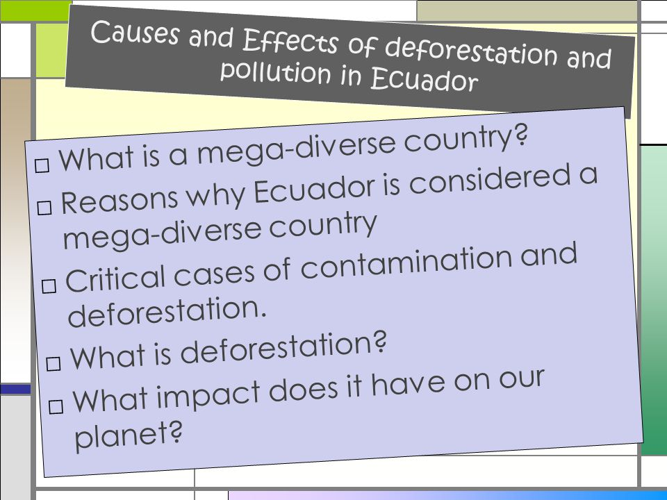 Causes and Effects of deforestation and pollution in Ecuador □What is a mega-diverse country? □Reasons why Ecuador is considered a mega-diverse countr