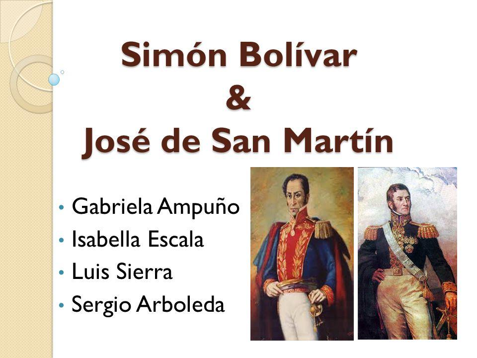 Simón Bolívar & José de San Martín Gabriela Ampuño Isabella Escala Luis Sierra Sergio Arboleda