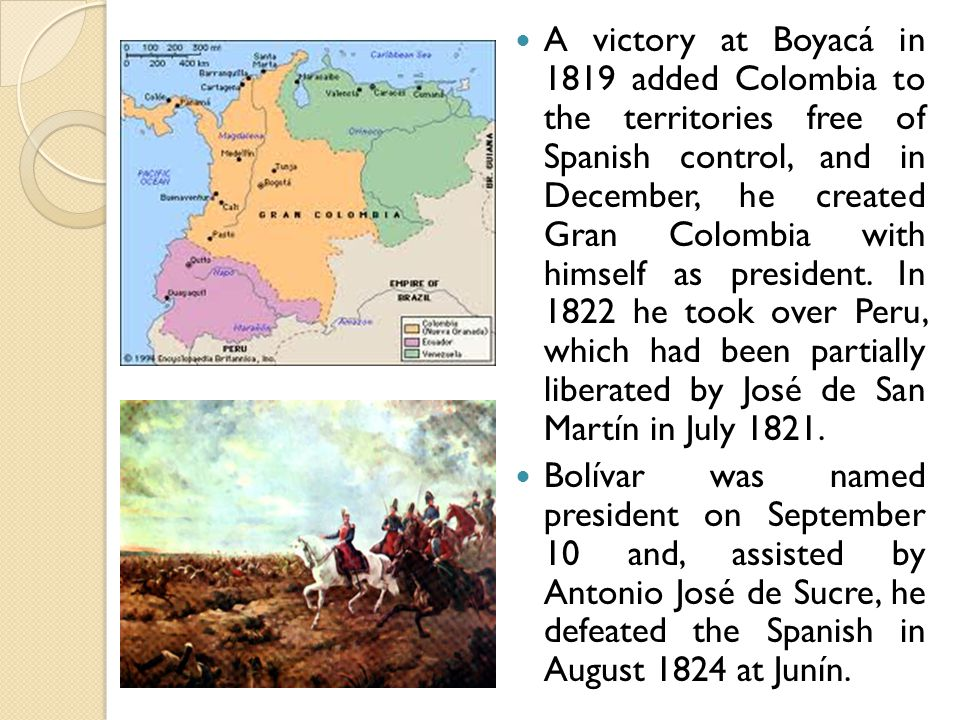 A victory at Boyacá in 1819 added Colombia to the territories free of Spanish control, and in December, he created Gran Colombia with himself as president.