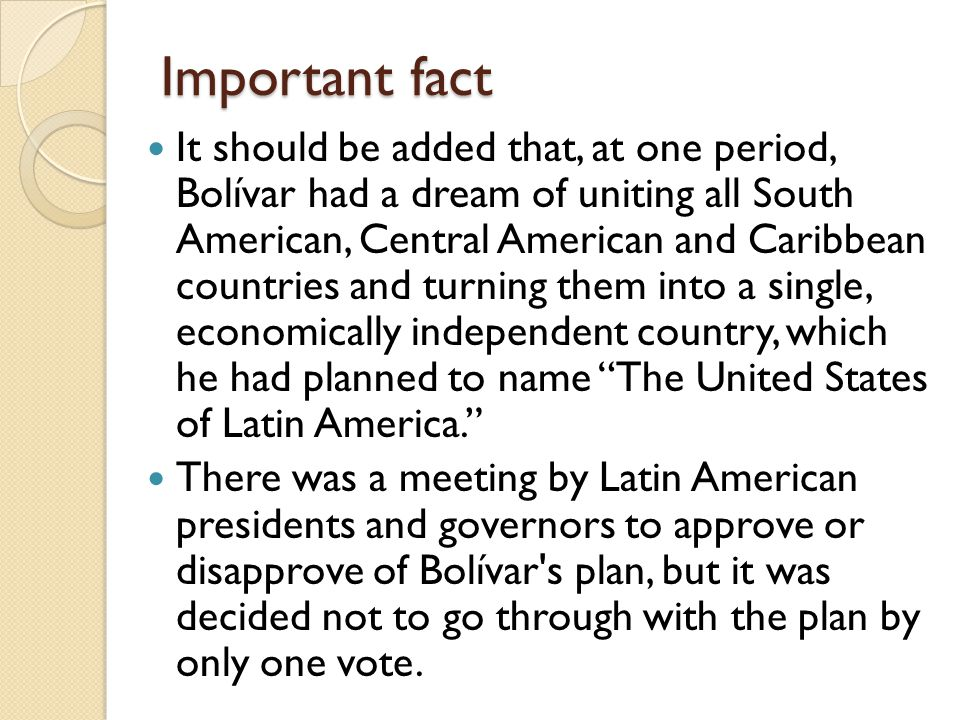 Important fact It should be added that, at one period, Bolívar had a dream of uniting all South American, Central American and Caribbean countries and turning them into a single, economically independent country, which he had planned to name The United States of Latin America. There was a meeting by Latin American presidents and governors to approve or disapprove of Bolívar s plan, but it was decided not to go through with the plan by only one vote.
