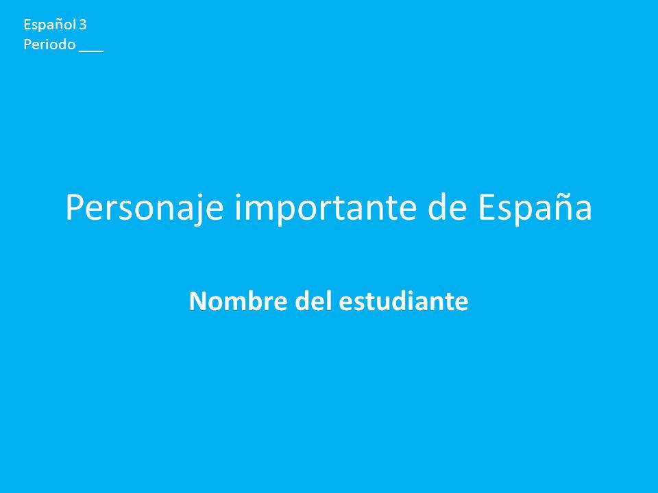 Personaje importante de España Nombre del estudiante Español 3 Periodo ___