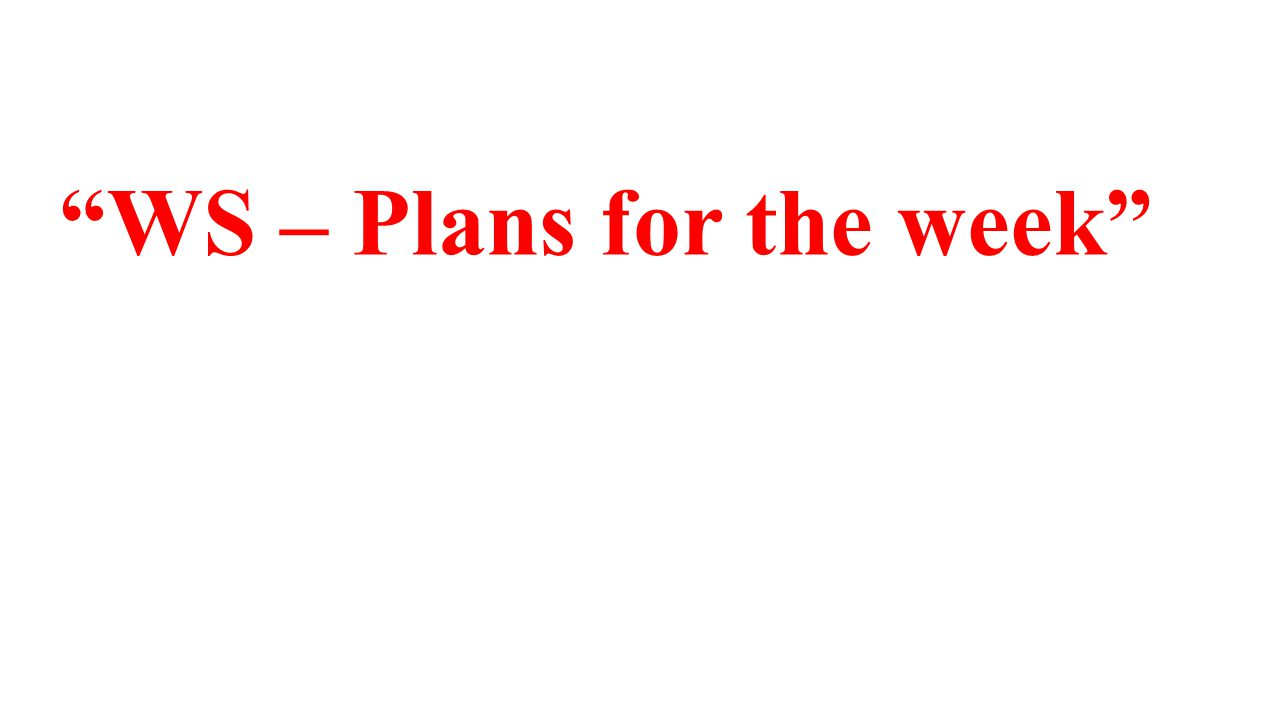 WS – Plans for the week